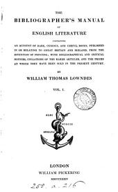 The bibliographer's manual of English literature: containing an account of rare, curious, and useful books, published in or relatinng to Great Britain and Ireland, from the invention of printing; ... By William Thomas Lowndes