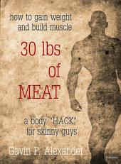 "How to Gain Weight and Build Muscle for Skinny Guys: 30 lbs of Meat: A Body ""HACK"" for Skinny Guys"