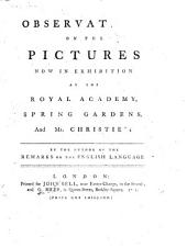 Observations on the Pictures now in exhibition at the Royal Academy, Spring Gardens, and Mr. Christie's. By the author of the Remarks on the English language (R. Baker).