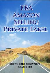 FBA Amazon Selling Private Label : How To Make Money With Amazon FBA: Amazon FBA Books : The Essentials Steps To Selling Your Products