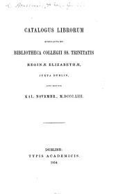 Catalogus Librorum, quibus aucta est Bibliotheca Collegii SS. Trinitatis ... juxta Dublin, anno exeunte Kal. Novembr. 1853. [Edited by J. H. Todd.]