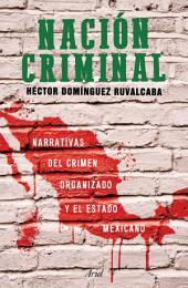 Nación criminal: Narrativas del crimen organizado y el estado mexicano.