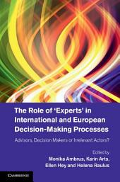 The Role of 'Experts' in International and European Decision-Making Processes: Advisors, Decision Makers or Irrelevant Actors?