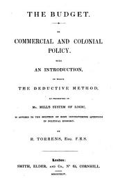 The Budget. On Commercial and Coloniae Policy With an Introduction in which the Deductive as Presented in Mills System of Logic, is Applied to the Solution of Some Controverted Questions in Political Economy