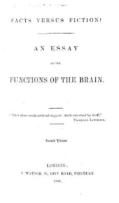 Facts versus Fiction  An essay on the functions of the Brain  taken from Lawrence s     work on    Comparative Anatomy      Second edition PDF