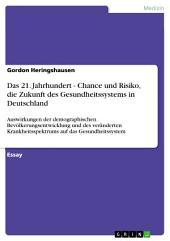 Das 21. Jahrhundert - Chance und Risiko, die Zukunft des Gesundheitssystems in Deutschland: Auswirkungen der demographischen Bevölkerungsentwicklung und des veränderten Krankheitsspektrums auf das Gesundheitssystem
