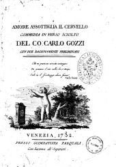 Amore assottiglia il cervello, commedia in verso sciolto del Co. Carlo Gozzi, con due ragionamenti preliminari