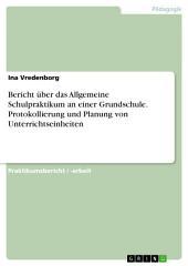 Bericht über das Allgemeine Schulpraktikum an einer Grundschule. Protokollierung und Planung von Unterrichtseinheiten