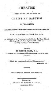 "A treatise on the mode and subjects of Christian baptism: In two parts. Designed as a reply to the statements and reasonings of the Rev. Adoniram Judson ... As exhibited in his ""Sermon, preached in the Lal Bazar chapel, Calcutta, on Lord's-Day, September 27, 1812,"" and recently republished in this country"