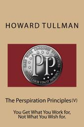 The Perspiration Principles (Vol. V): You Get What You Work for, Not What You Wish for.