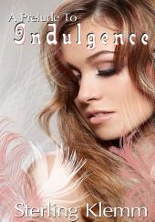 A Prelude To Indulgence : Erotic Sex Story: (Adults Only Erotica)