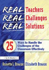 Real Teachers, Real Challenges, Real Solutions: 25 Ways to Handle the Challenges of the Classroom Effectively