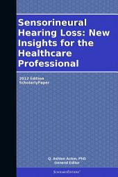 Sensorineural Hearing Loss: New Insights for the Healthcare Professional: 2012 Edition: ScholarlyPaper