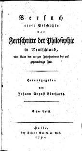 Versuch einer Geschichte der Fortschritte der Philosophie in Deutschland vom Ende des vorigen Jahrhunderts bis auf gegenwärtige Zeit: Teil 1