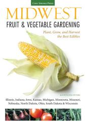 Midwest Fruit & Vegetable Gardening: Plant, Grow, and Harvest the Best Edibles - Illinois, Indiana, Iowa, Kansas, Michigan, Minnesota, Missouri, Nebraska, North Dakota, Ohio, South Dakota & Wisconsin