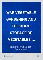 War Vegetable Gardening and the Home Storage of Vegetables ...