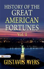 History of the Great American Fortunes, Vol. I