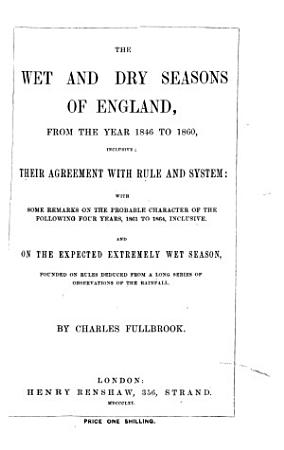 The Wet and Dry Seasons of England from the Year 1846 to 1860 Inclusive  Their Agreement with Rule and System  Etc PDF