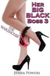 Her Big Black Boss 3: The Warehouse (Interracial Erotica): The Warehouse