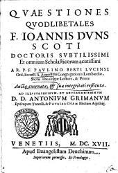 F. Ioannis Duns Scoti ordinis Minorum, ... Perutiles Quaestiones in 4. libros sententiarum, & quodlibetales, cum collationibus atque resolutionibus ... expurgatae, ... ac pristino candori restitutae a R.P.F. Paulino Berti Lucense ... Antonij de Fantis insuper adiiciuntur indices locupletissimi. ..: Quaestiones quodlibetales F. Ioannis Duns Scoti doctoris subtilissimi et omnium sholasticorum acutissimi a R.P.F. Paulino Berti Lucense ... auctæ, exornatæ, & suæ integritati restitutæ .., Volume 5