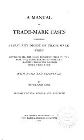 A Manual of Trade-mark Cases: Comprising Sebastian's Digest of Trade-mark Cases, Covering All the Cases Reported Prior to the Year 1879; Together with Those of a Leading Character Decided Since that Time. With Notes and References