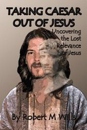 Taking Caesar Out of Jesus: Uncovering the Lost Relevance of Jesus