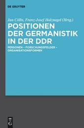 Positionen der Germanistik in der DDR: Personen - Forschungsfelder - Organisationsformen