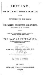 Ireland; Its Evils, and Their Remedies: Being a Refutation of the Errors of the Emigration Committee and Others, Touching that Country. To which is Prefixed, a Synopsis of an Original Treatise about to be Published on The Law of Population; Developing the Real Principle on which it is Universally Regulated