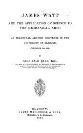 James Watt and the Application of Science to the Mechanical Arts: An Inaugural Address Delivered in the University of Glasgow, November 11th, 1889