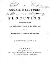 A course of lectures on elocution: together with two dissertations on language; and some other tracts relative to those subjects. By Thomas Sheridan, A.M.