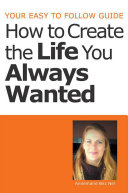 Your Easy to Follow Guide-How to Create the Life You Always Wanted