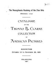 The Pennsylvania Academy of the Fine Arts ...: Catalogue of the Thomas B. Clarke Collection of American Pictures; Exhibition Oct. 15 to Nov. 28, 1891