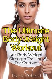 The Ultimate Body Weight Workout : 50+ Body Weight Strength Training For Women