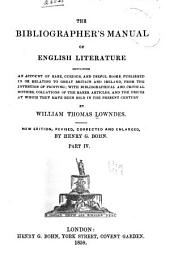 The bibliographer's manual of English literature containing an account of rare, curious, and useful books, published in or relating to Great Britain and Ireland, from the invention of printing: with bibliographical and critical notices, collations of the rarer articles, and the prices at which they have been sold...