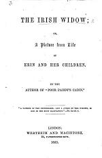 """The Irish Widow: Or, a Picture from Life of Erin and Her Children. By the Author of """"Poor Paddy's Cabin."""""""