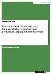 """Unterrichteinheit: """"Mausemärchen - Riesengeschichte"""" Handelnder und produktiver Umgang mit dem Bilderbuch"""