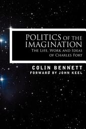 Politics of the Imagination: The Life, Work and Ideas of Charles Fort