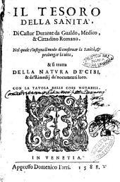 Il tesoro della sanità, di Castor Durante da Gualdo, medico & cittadino romano nel quale s'insegna il modo di conseruar la sanità, & prolungar la uita, & si tratta della natura de' cibi, & de' rimedij de' nocumenti loro. Con la tauola delle cose notabili