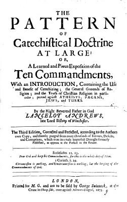 The Pattern of Catechistical Doctrine at large  or a learned and pious Exposition of the Ten Commandments  etc  A rearrangement of The Morall Law expounded