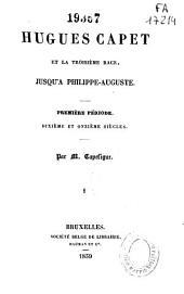 Hugues Capet et la troisième race jusqu'a Philippe-Auguste: Dixième et onzième siècle. Première période, Volume1
