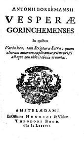 Antonii Borremansii Vesperæ Gorinchemenses in quibus varia loca, tam Scripturæ sacræ, quam aliorum autorum, explicantur, ritus prisci aliaque non ubivis obvia eruuntur: Volume 1