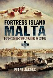 Fortress Islands Malta: Defence & Re-Supply During the Siege