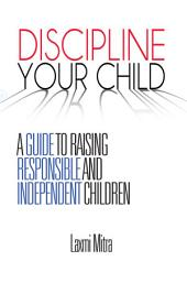 DISCIPLINE YOUR CHILD: A GUIDE TO RAISING RESPONSIBLE AND INDEPENDENT CHILDREN