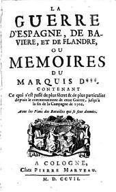 La guerre d'Espagne, de Baviere, et de Flandre, ou Memoires du marquis D***.: Contenant ce qui s'est passé de plus sécret & de plus particulier depuis le commencement de cette guerre, jusqu'à la fin de la campagne de 1706. Avec les plans des batailles qui se sont données