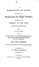 A narrative of facts, relating to a prosecution for high treason: including the address to the jury, which the court refused to hear, with letters to the Attorney General, Lord Chief Justice Eyre, Mr. Serjeant Adair, the Honourable Thomas Erskine, and Vicary Gibbs Esq., and the defence the author had prepared, if he had been brought to trial