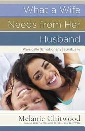 What a Wife Needs from Her Husband: *Physically *Emotionally *Spiritually