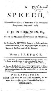 A Speech, delivered in the House of Assembly of the province of Pennsylvania, May 24th, 1764 ... On occasion of a petition, drawn up by order and ... then under consideration, of the House: praying his Majesty for a change of the government of this province. With a preface