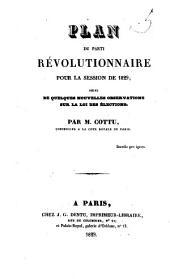 Plan du parti révolutionnaire pour la session de 1829 ; suivi de quelques nouvelles observations sur la loi des élections