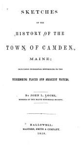 Sketches of the History of the Town of Camden, Maine: Including Incidental References to the Neighboring Places and Adjacent Waters