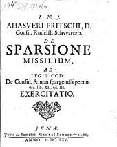 Ahasveri Fritschi ... de sparsione missilium, ad leg. II. Cod. de Consul. & non spargendis pecun. & c. lib. XII. tit. III. exercitatio